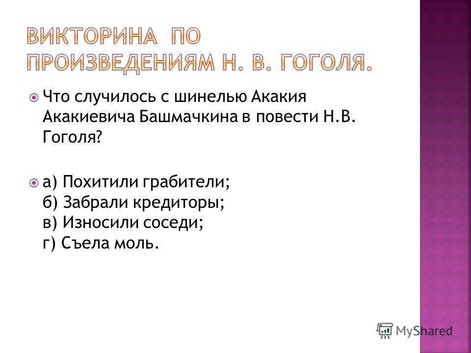 Что случилось с шинелью Акакия Акакиевича Башмачкина в повести Н.В. Гоголя? а) Похитили грабители; б) Забрали кредиторы; в) Износили соседи; г) Съела моль.