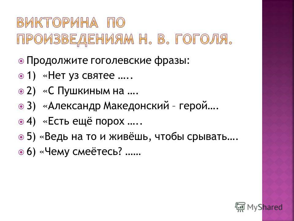 Продолжите гоголевские фразы: 1) «Нет уз святее ….. 2) «С Пушкиным на …. 3) «Александр Македонский – герой…. 4) «Есть ещё порох ….. 5) «Ведь на то и живёшь, чтобы срывать…. 6) «Чему смеётесь? ……