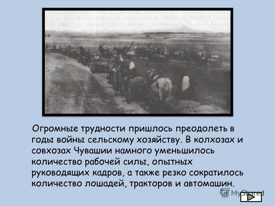 Огромные трудности пришлось преодолеть в годы войны сельскому хозяйству. В колхозах и совхозах Чувашии намного уменьшилось количество рабочей силы, опытных руководящих кадров, а также резко сократилось количество лошадей, тракторов и автомашин.
