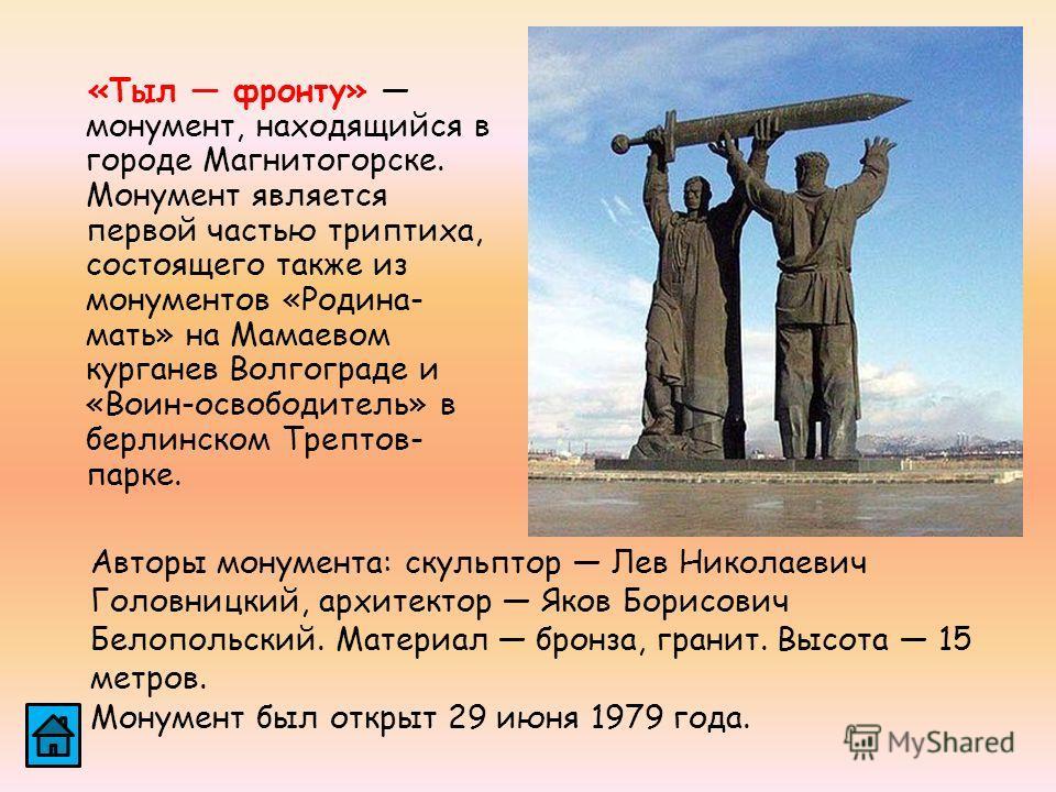 «Тыл фронту» монумент, находящийся в городе Магнитогорске. Монумент является первой частью триптиха, состоящего также из монументов «Родина- мать» на Мамаевом курганев Волгограде и «Воин-освободитель» в берлинском Трептов- парке. Авторы монумента: ск