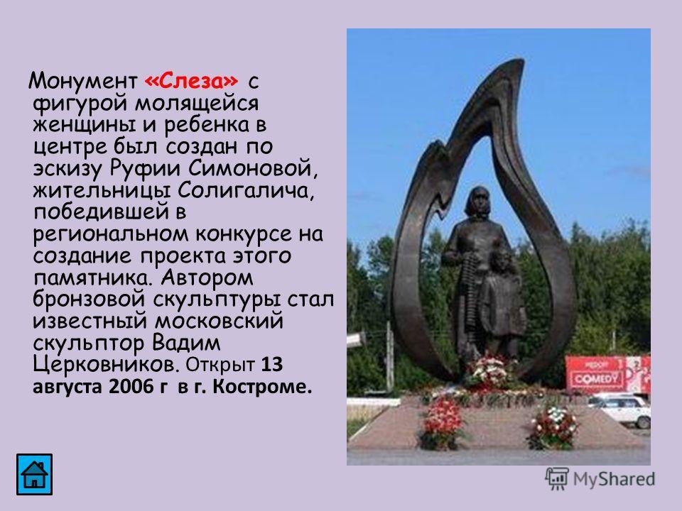 Монумент «Слеза» с фигурой молящейся женщины и ребенка в центре был создан по эскизу Руфии Симоновой, жительницы Солигалича, победившей в региональном конкурсе на создание проекта этого памятника. Автором бронзовой скульптуры стал известный московски