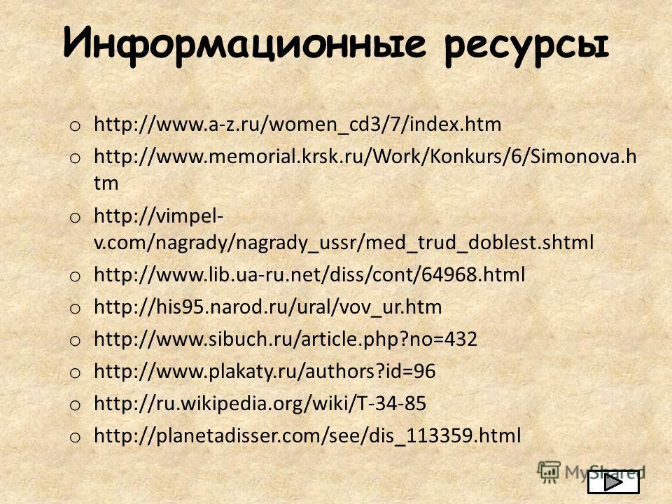 Информационные ресурсы o http://www.a-z.ru/women_cd3/7/index.htm o http://www.memorial.krsk.ru/Work/Konkurs/6/Simonova.h tm o http://vimpel- v.com/nagrady/nagrady_ussr/med_trud_doblest.shtml o http://www.lib.ua-ru.net/diss/cont/64968.html o http://hi