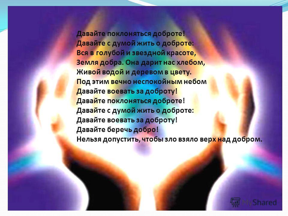 Давайте поклоняться доброте! Давайте с думой жить о доброте: Вся в голубой и звездной красоте, Земля добра. Она дарит нас хлебом, Живой водой и деревом в цвету. Под этим вечно неспокойным небом Давайте воевать за доброту! Давайте поклоняться доброте!