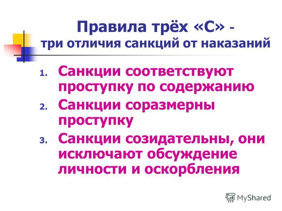 Правила трёх «С» - три отличия санкций от наказаний 1. Санкции соответствуют проступку по содержанию 2. Санкции соразмерны проступку 3. Санкции созидательны, они исключают обсуждение личности и оскорбления