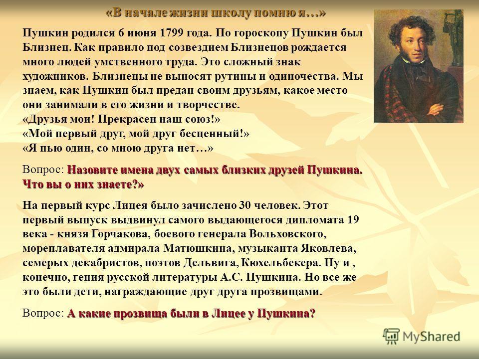 «В начале жизни школу помню я…» Пушкин родился 6 июня 1799 года. По гороскопу Пушкин был Близнец. Как правило под созвездием Близнецов рождается много людей умственного труда. Это сложный знак художников. Близнецы не выносят рутины и одиночества. Мы