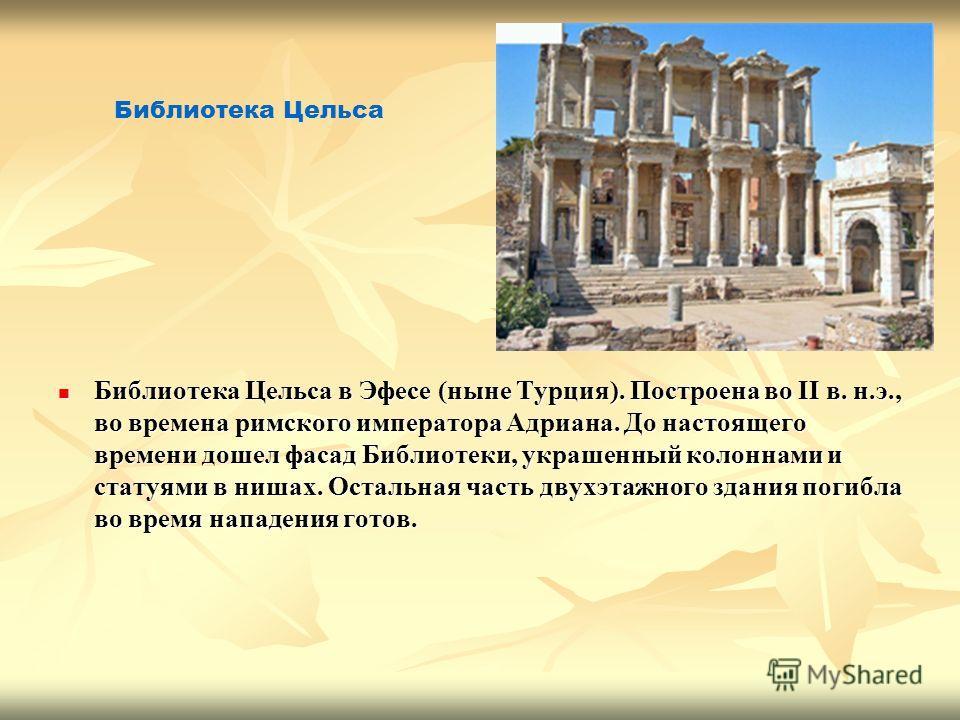 Библиотека Цельса в Эфесе (ныне Турция). Построена во II в. н.э., во времена римского императора Адриана. До настоящего времени дошел фасад Библиотеки, украшенный колоннами и статуями в нишах. Остальная часть двухэтажного здания погибла во время напа
