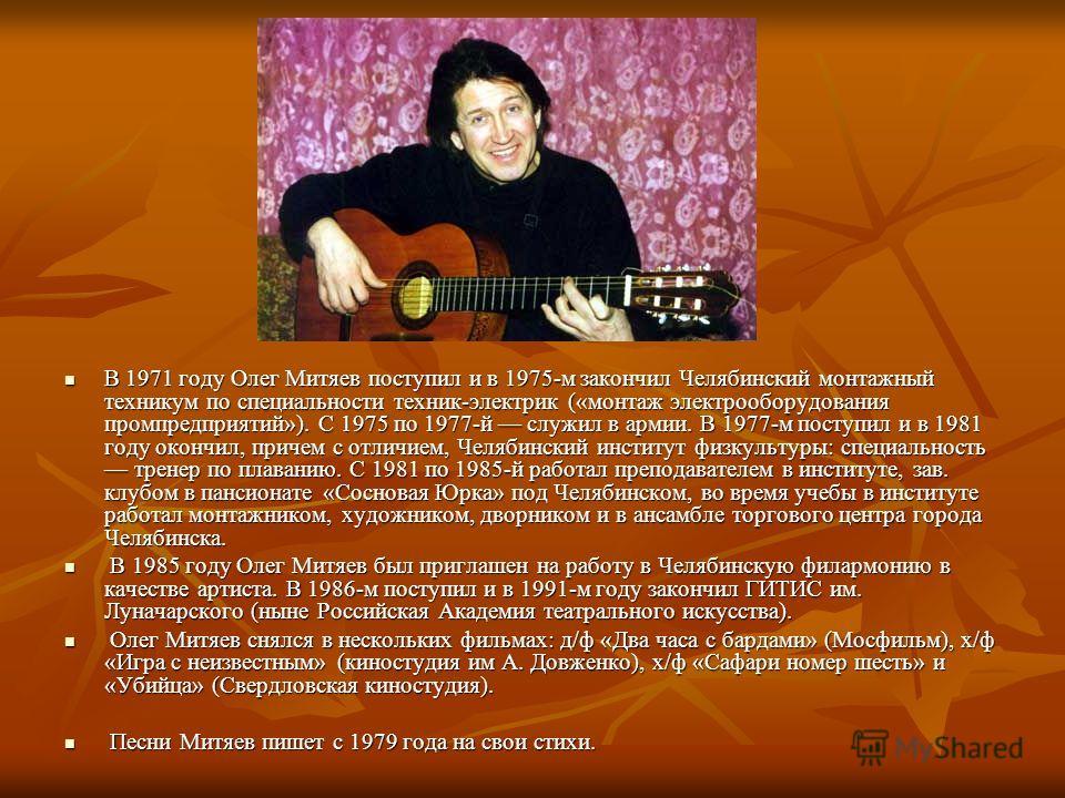 В 1971 году Олег Митяев поступил и в 1975-м закончил Челябинский монтажный техникум по специальности техник-электрик («монтаж электрооборудования промпредприятий»). С 1975 по 1977-й служил в армии. В 1977-м поступил и в 1981 году окончил, причем с от