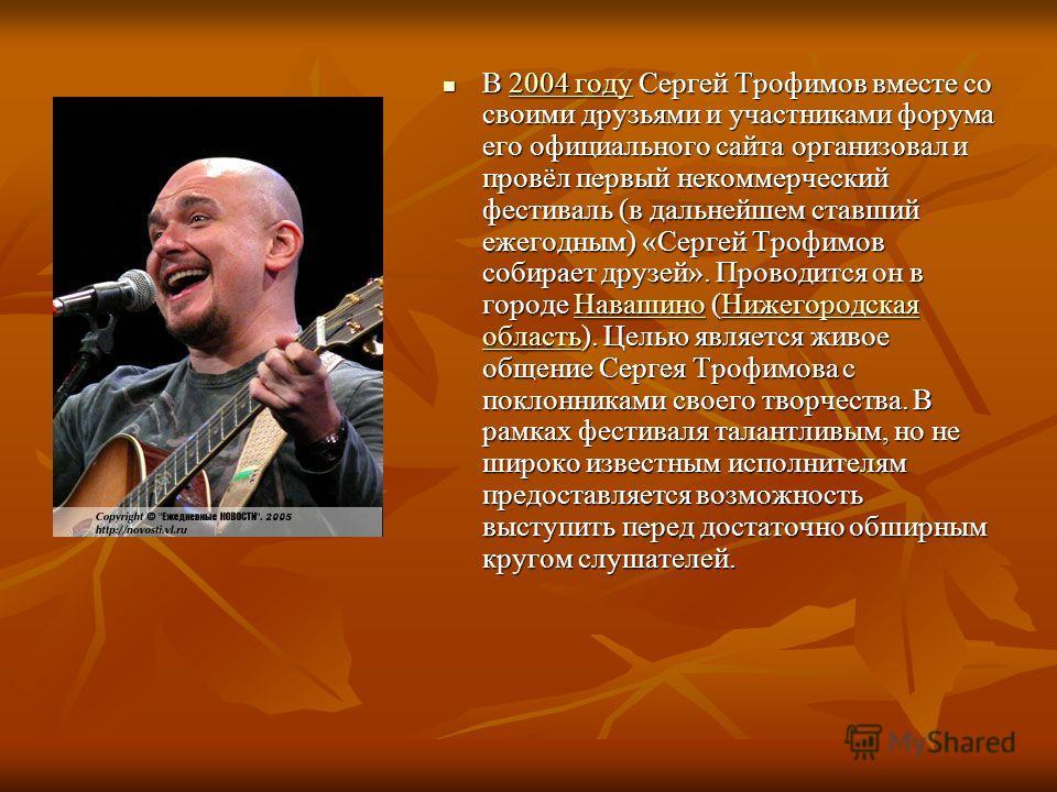 В 2004 году Сергей Трофимов вместе со своими друзьями и участниками форума его официального сайта организовал и провёл первый некоммерческий фестиваль (в дальнейшем ставший ежегодным) «Сергей Трофимов собирает друзей». Проводится он в городе Навашино