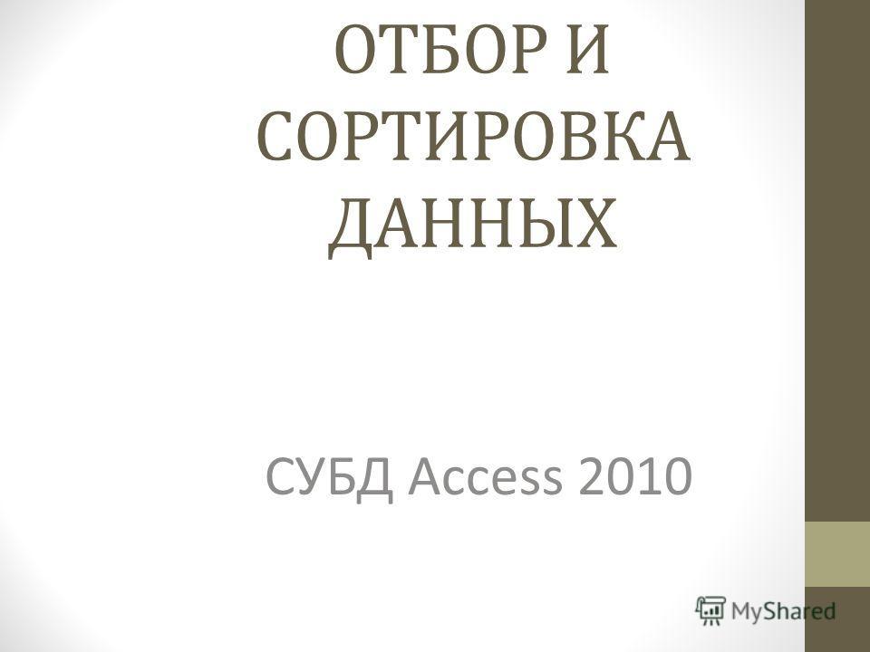 ОТБОР И СОРТИРОВКА ДАННЫХ СУБД Access 2010