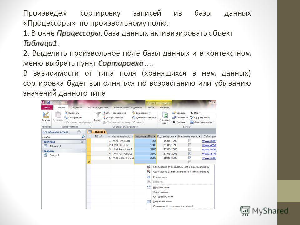 Произведем сортировку записей из базы данных «Процессоры» по произвольному полю. Процессоры 1. В окне Процессоры: база данных активизировать объект Таблица1 Таблица1. Сортировка 2. Выделить произвольное поле базы данных и в контекстном меню выбрать п