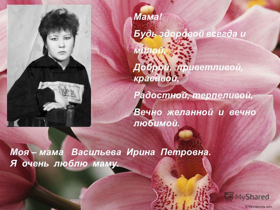 Мама! Будь здоровой всегда и милой, Доброй, приветливой, красивой, Радостной, терпеливой, Вечно желанной и вечно любимой. Моя – мама Васильева Ирина Петровна. Я очень люблю маму.