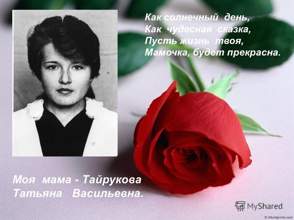 Моя мама - Тайрукова Татьяна Васильевна. Как солнечный день, Как чудесная сказка, Пусть жизнь твоя, Мамочка, будет прекрасна.