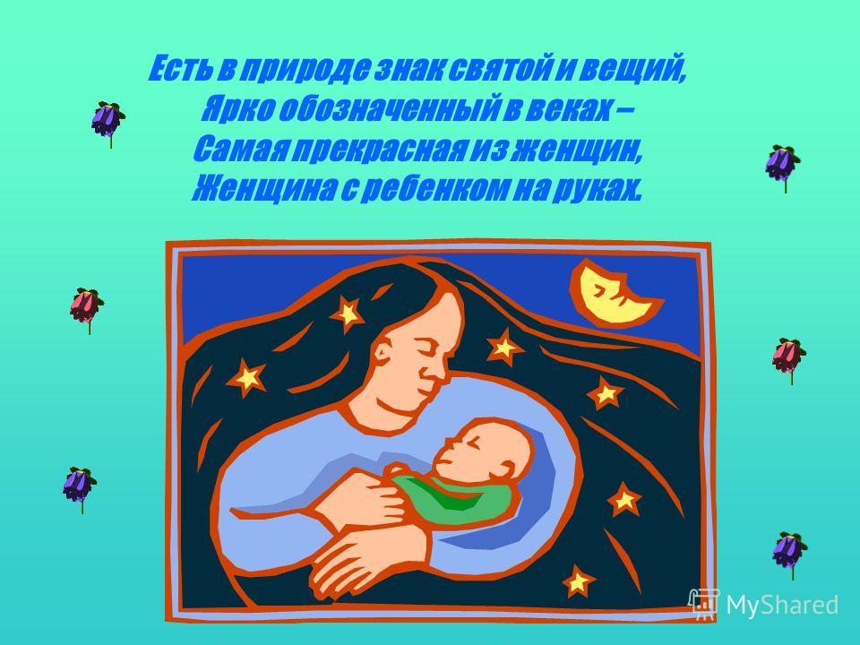 Есть в природе знак святой и вещий, Ярко обозначенный в веках – Самая прекрасная из женщин, Женщина с ребенком на руках.