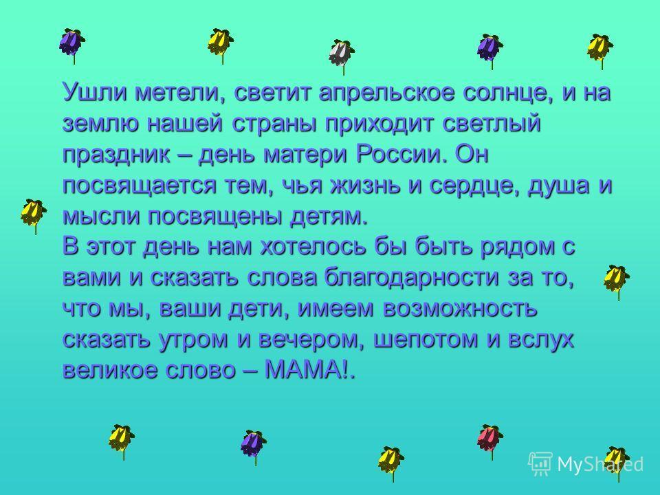 Ушли метели, светит апрельское солнце, и на землю нашей страны приходит светлый праздник – день матери России. Он посвящается тем, чья жизнь и сердце, душа и мысли посвящены детям. В этот день нам хотелось бы быть рядом с вами и сказать слова благода