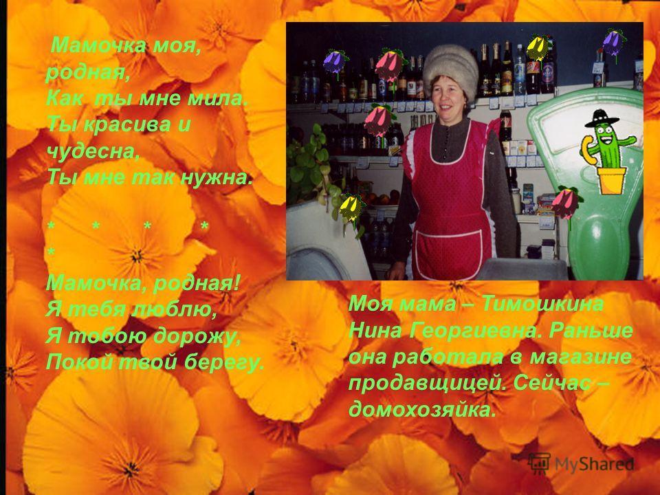 Моя мама – Тимошкина Нина Георгиевна. Раньше она работала в магазине продавщицей. Сейчас – домохозяйка. Мамочка моя, родная, Как ты мне мила. Ты красива и чудесна, Ты мне так нужна. * * * * * Мамочка, родная! Я тебя люблю, Я тобою дорожу, Покой твой