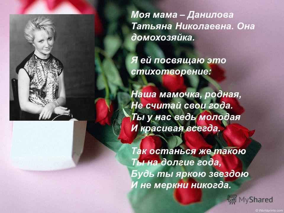 Моя мама – Данилова Татьяна Николаевна. Она домохозяйка. Я ей посвящаю это стихотворение: Наша мамочка, родная, Не считай свои года. Ты у нас ведь молодая И красивая всегда. Так останься же такою Ты на долгие года, Будь ты яркою звездою И не меркни н