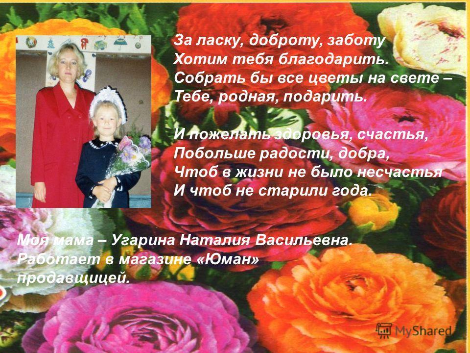 За ласку, доброту, заботу Хотим тебя благодарить. Собрать бы все цветы на свете – Тебе, родная, подарить. И пожелать здоровья, счастья, Побольше радости, добра, Чтоб в жизни не было несчастья И чтоб не старили года. Моя мама – Угарина Наталия Василье