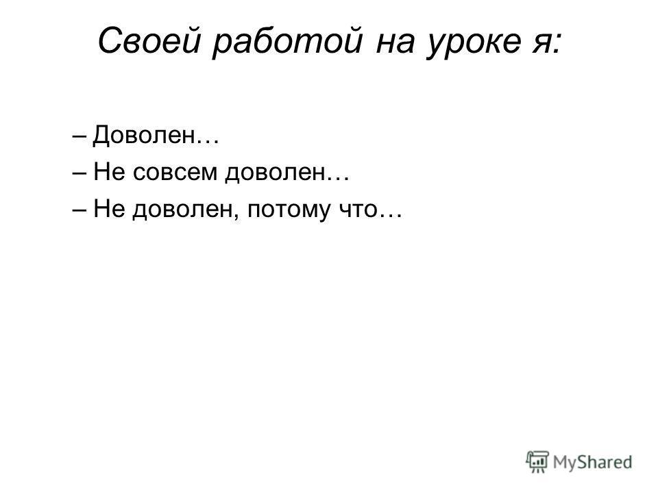 Своей работой на уроке я: –Доволен… –Не совсем доволен… –Не доволен, потому что…