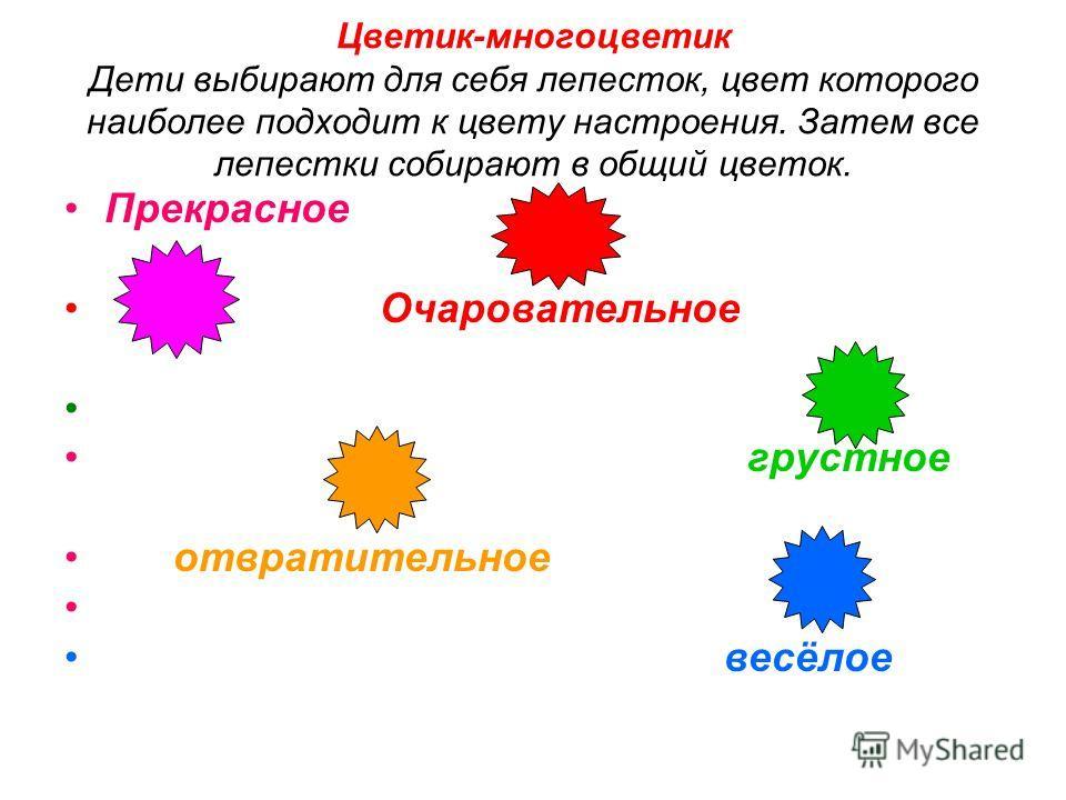 Цветик-многоцветик Дети выбирают для себя лепесток, цвет которого наиболее подходит к цвету настроения. Затем все лепестки собирают в общий цветок. Прекрасное Очаровательное грустное отвратительное весёлое