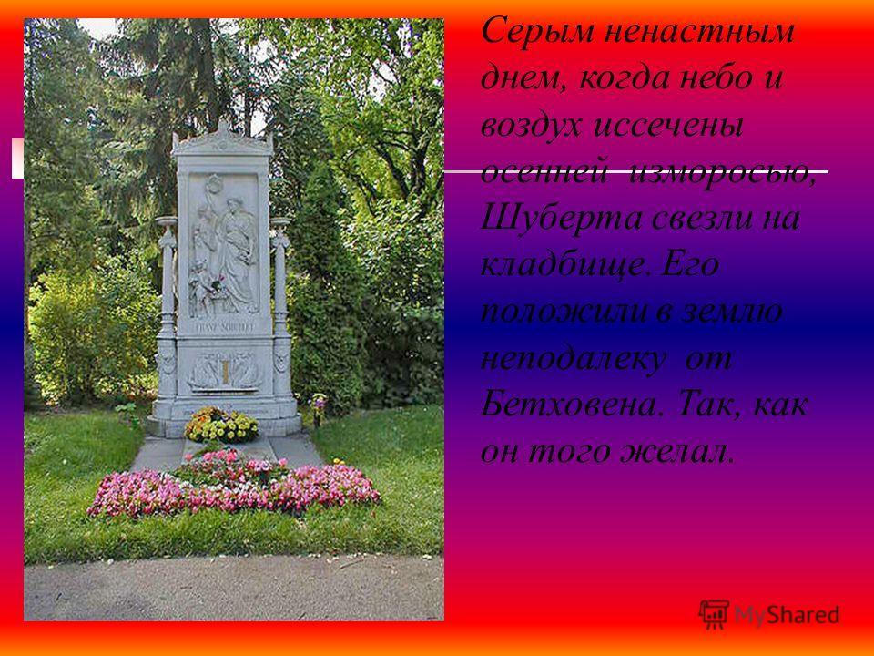 Серым ненастным днем, когда небо и воздух иссечены осенней изморосью, Шуберта свезли на кладбище. Его положили в землю неподалеку от Бетховена. Так, как он того желал.