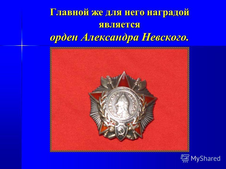 Главной же для него наградой является орден Александра Невского.