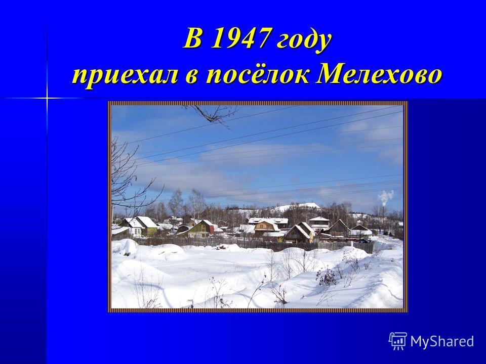 В 1947 году приехал в посёлок Мелехово