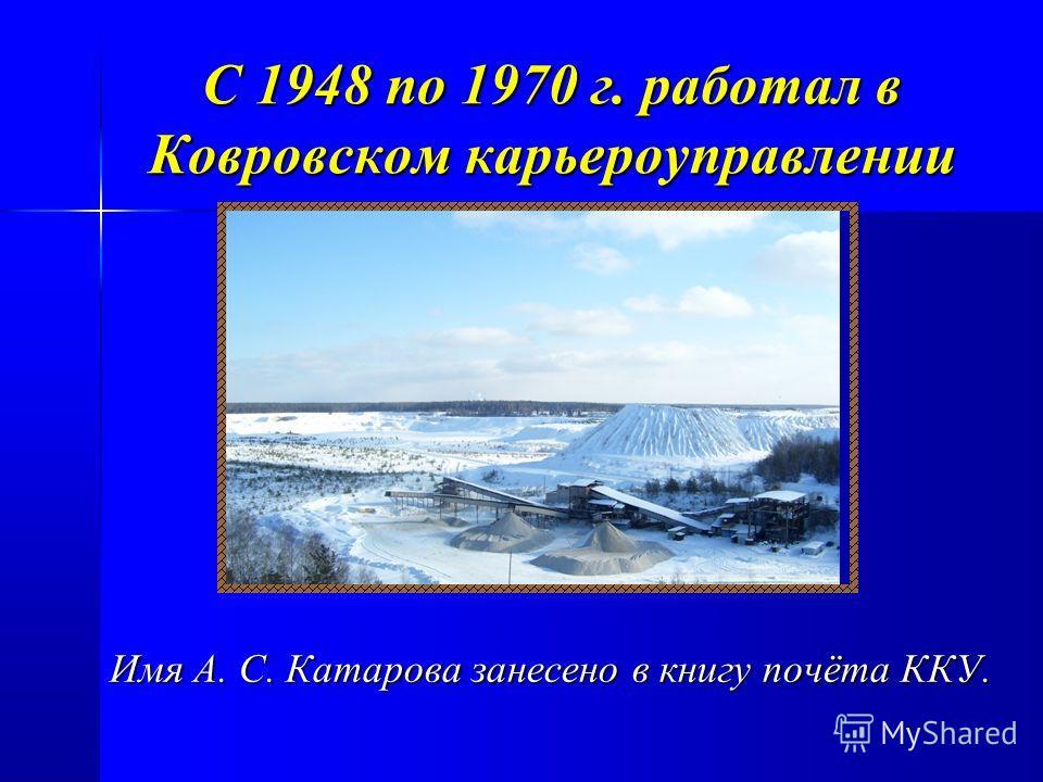 С 1948 по 1970 г. работал в Ковровском карьероуправлении Имя А. С. Катарова занесено в книгу почёта ККУ.