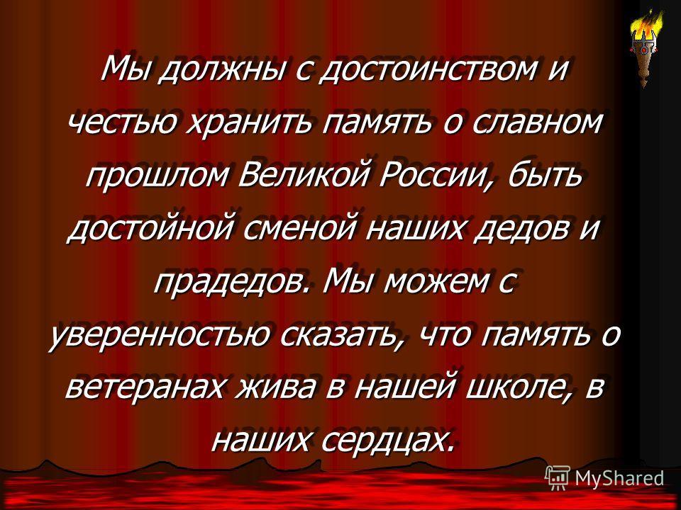 Мы должны с достоинством и честью хранить память о славном прошлом Великой России, быть достойной сменой наших дедов и прадедов. Мы можем с уверенностью сказать, что память о ветеранах жива в нашей школе, в наших сердцах. Мы должны с достоинством и ч