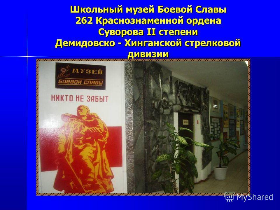 Школьный музей Боевой Славы 262 Краснознаменной ордена Суворова II степени Демидовско - Хинганской стрелковой дивизии