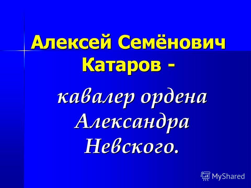 Алексей Семёнович Катаров - кавалер ордена Александра Невского.