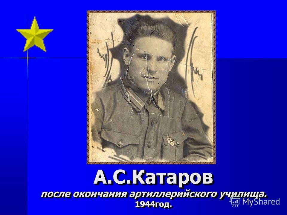 А.С.Катаров после окончания артиллерийского училища. 1944год. А.С.Катаров после окончания артиллерийского училища. 1944год.