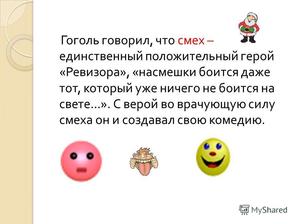 Гоголь говорил, что смех – единственный положительный герой « Ревизора », « насмешки боится даже тот, который уже ничего не боится на свете...». С верой во врачующую силу смеха он и создавал свою комедию.