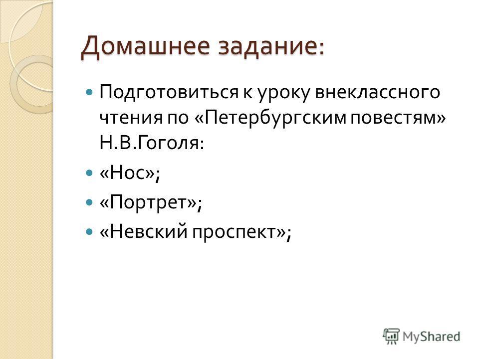 Домашнее задание: Подготовиться к уроку внеклассного чтения по « Петербургским повестям » Н. В. Гоголя : « Нос »; « Портрет »; « Невский проспект »;