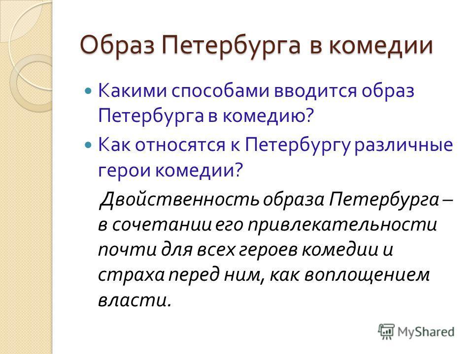 Образ Петербурга в комедии Какими способами вводится образ Петербурга в комедию ? Как относятся к Петербургу различные герои комедии ? Двойственность образа Петербурга – в сочетании его привлекательности почти для всех героев комедии и страха перед н