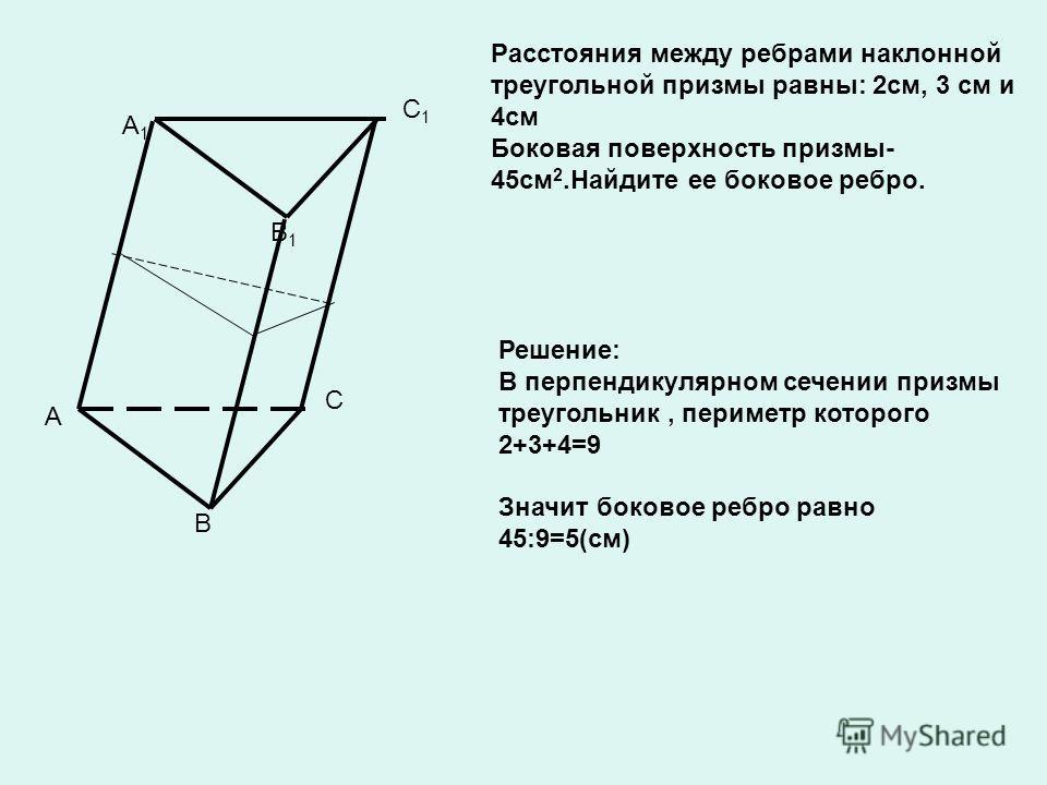 A B C A1A1 B1B1 C1C1 Расстояния между ребрами наклонной треугольной призмы равны: 2см, 3 см и 4см Боковая поверхность призмы- 45см 2.Найдите ее боковое ребро. Решение: В перпендикулярном сечении призмы треугольник, периметр которого 2+3+4=9 Значит бо