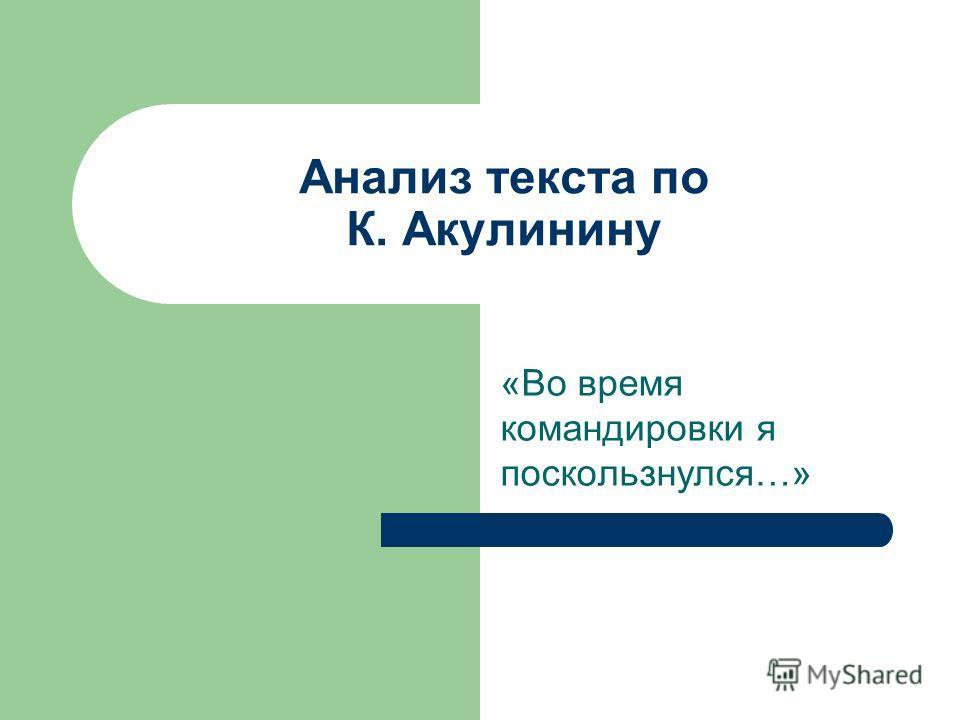 Анализ текста по К. Акулинину «Во время командировки я поскользнулся…»