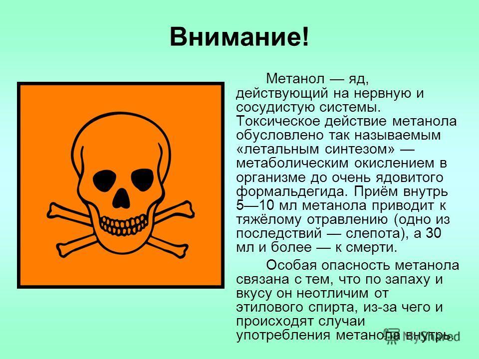 Внимание! Метанол яд, действующий на нервную и сосудистую системы. Токсическое действие метанола обусловлено так называемым «летальным синтезом» метаболическим окислением в организме до очень ядовитого формальдегида. Приём внутрь 510 мл метанола прив
