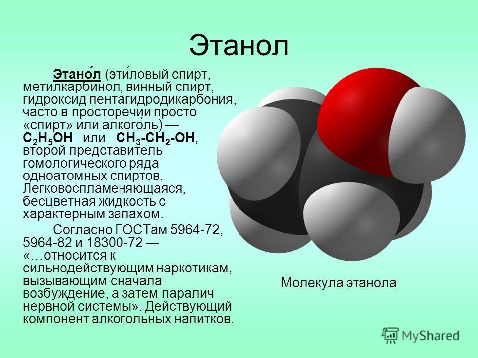 Этанол Этано́л (эти́ловый спирт, метилкарбинол, винный спирт, гидроксид пентагидродикарбония, часто в просторечии просто «спирт» или алкого́ль) C 2 H 5 OH или CH 3 -CH 2 -OH, второй представитель гомологического ряда одноатомных спиртов. Легковосплам