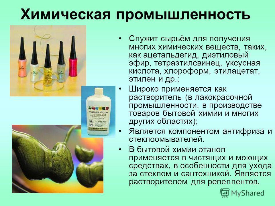 Химическая промышленность Служит сырьём для получения многих химических веществ, таких, как ацетальдегид, диэтиловый эфир, тетраэтилсвинец, уксусная кислота, хлороформ, этилацетат, этилен и др.; Широко применяется как растворитель (в лакокрасочной пр