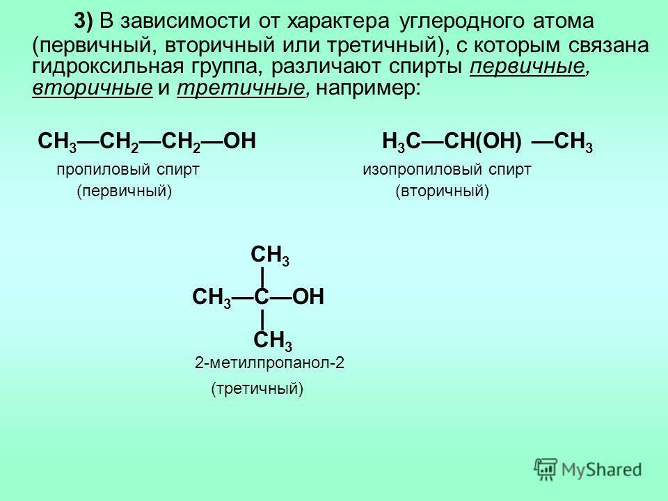 3) В зависимости от характера углеродного атома (первичный, вторичный или третичный), с которым связана гидроксильная группа, различают спирты первичные, вторичные и третичные, например: CH 3 CH 2 CH 2 OH H 3 CCH(OH) CH 3 пропиловый спирт изопропилов