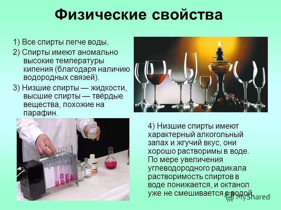 Физические свойства 1) Все спирты легче воды. 2) Спирты имеют аномально высокие температуры кипения (благодаря наличию водородных связей). 3) Низшие спирты жидкости, высшие спирты твёрдые вещества, похожие на парафин. 4) Низшие спирты имеют характерн