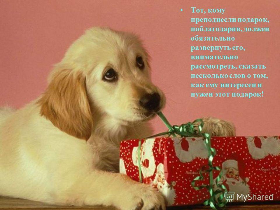 Тот, кому преподнесли подарок, поблагодарив, должен обязательно развернуть его, внимательно рассмотреть, сказать несколько слов о том, как ему интересен и нужен этот подарок!