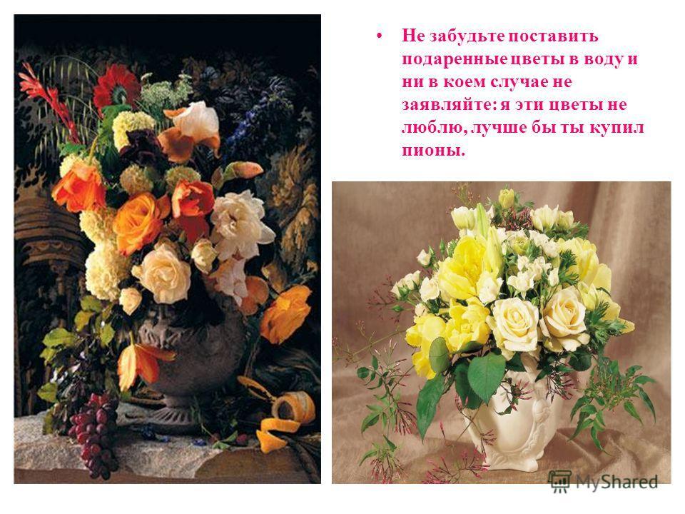 Не забудьте поставить подаренные цветы в воду и ни в коем случае не заявляйте: я эти цветы не люблю, лучше бы ты купил пионы.