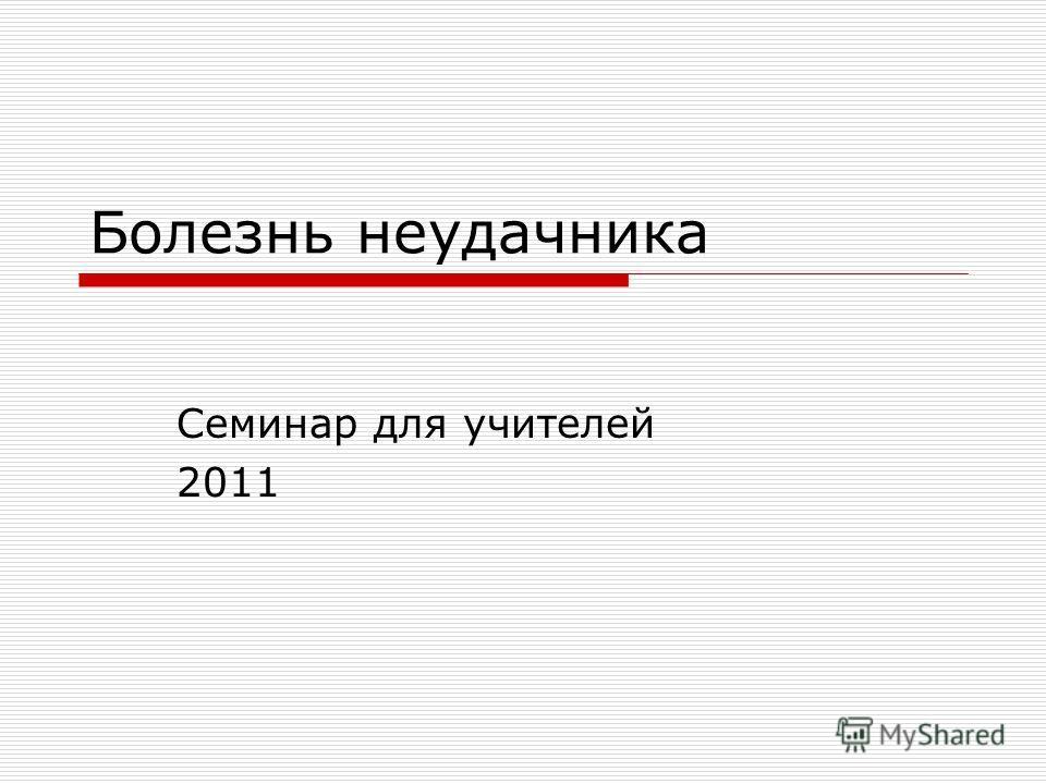 Болезнь неудачника Семинар для учителей 2011