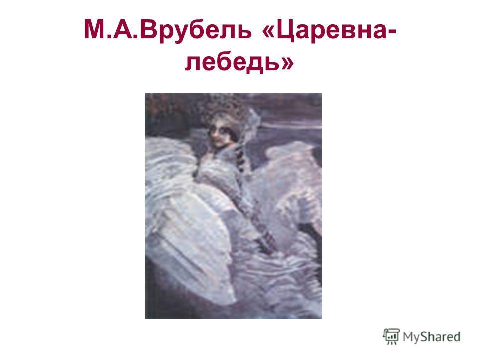 М.А.Врубель «Царевна- лебедь»