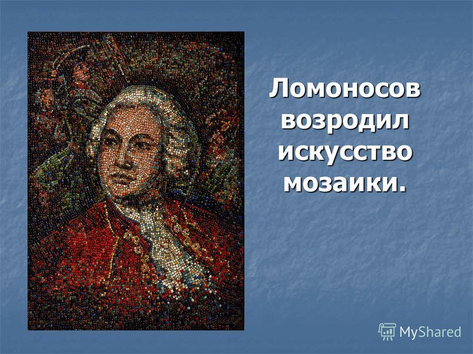 Ломоносов возродил искусство мозаики.
