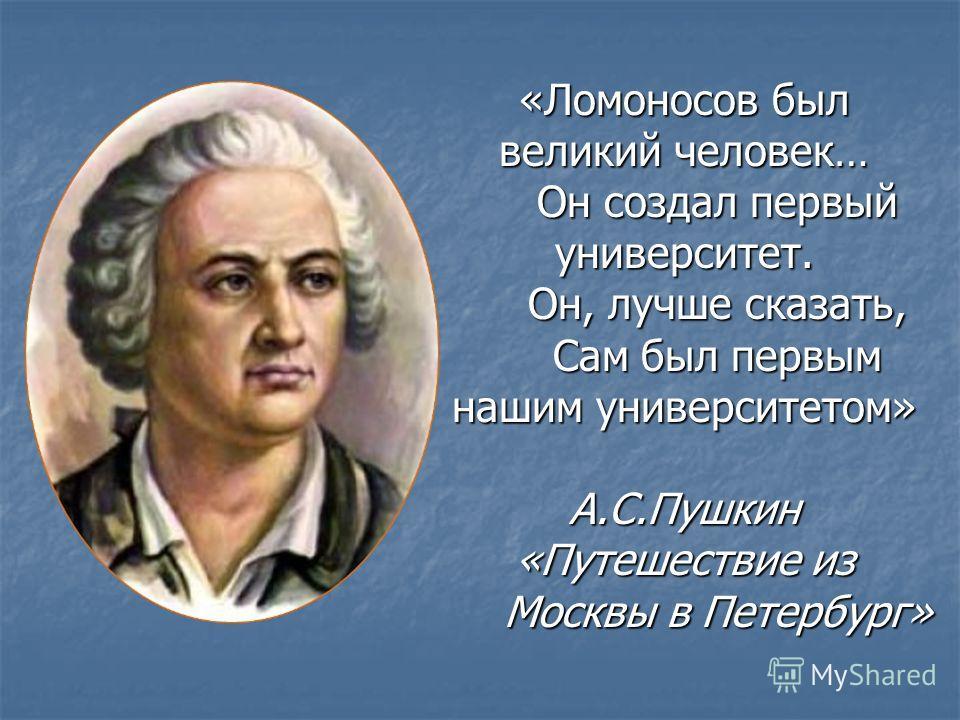 «Ломоносов был великий человек… Он создал первый университет. Он, лучше сказать, Сам был первым нашим университетом» А.С.Пушкин «Путешествие из Москвы в Петербург»