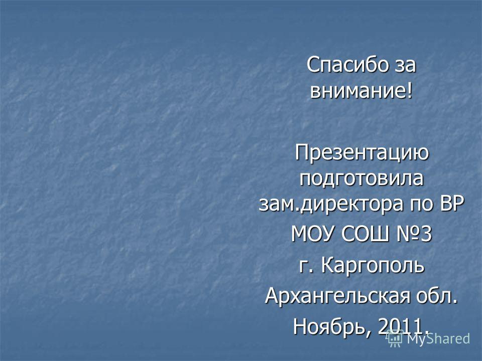 Спасибо за внимание! Презентацию подготовила зам.директора по ВР МОУ СОШ 3 г. Каргополь Архангельская обл. Ноябрь, 2011.