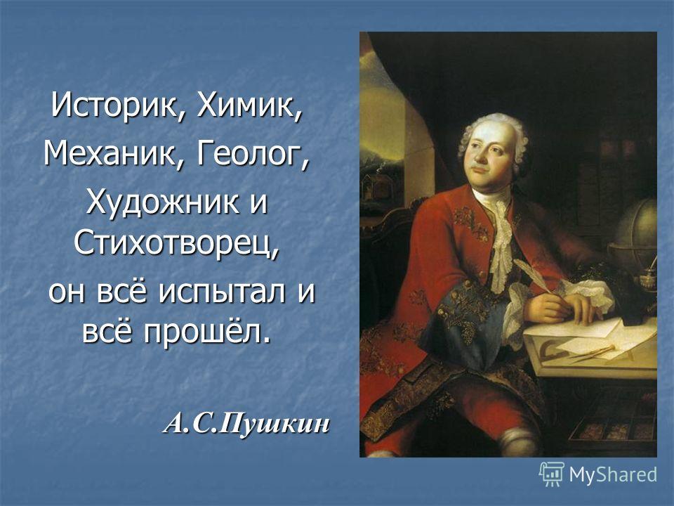 Историк, Химик, Механик, Геолог, Художник и Стихотворец, он всё испытал и всё прошёл. он всё испытал и всё прошёл. А.С.Пушкин А.С.Пушкин