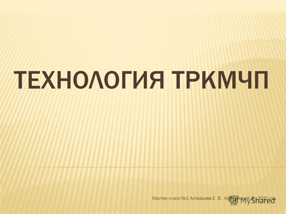 ТЕХНОЛОГИЯ ТРКМЧП Мастер-класс 1 Астафьева Е. В., Казарина Н. В., 2010 год